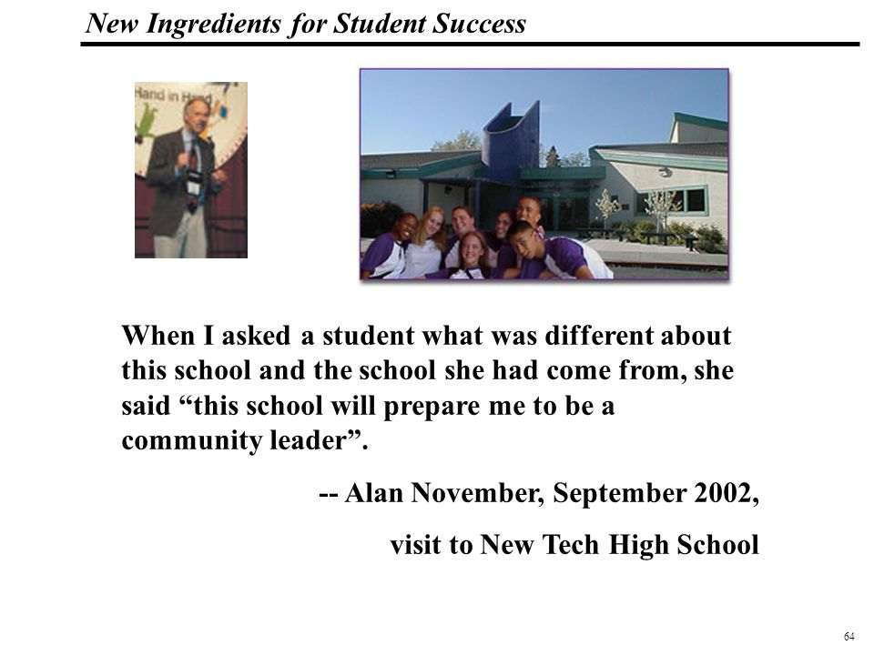 64 108319_Macros New Ingredients for Student Success When I asked a student what was different about this school and the school she had come from, she said this school will prepare me to be a community leader .