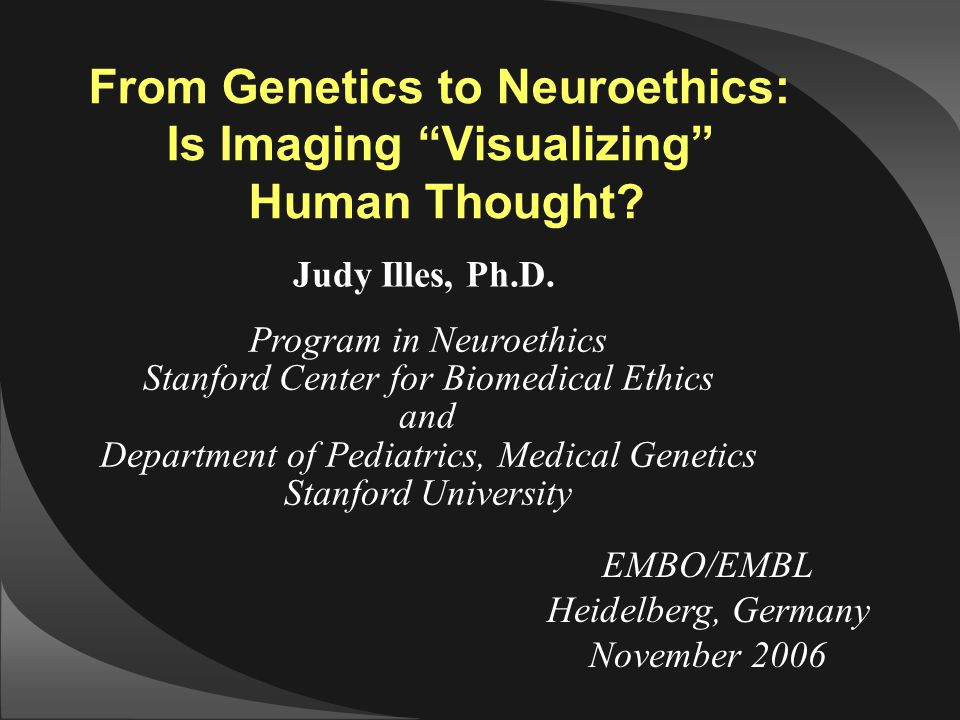 "EMBO/EMBL Heidelberg, Germany November 2006 From Genetics to Neuroethics: Is Imaging ""Visualizing"" Human Thought? Judy Illes, Ph.D. Program in Neuroet"