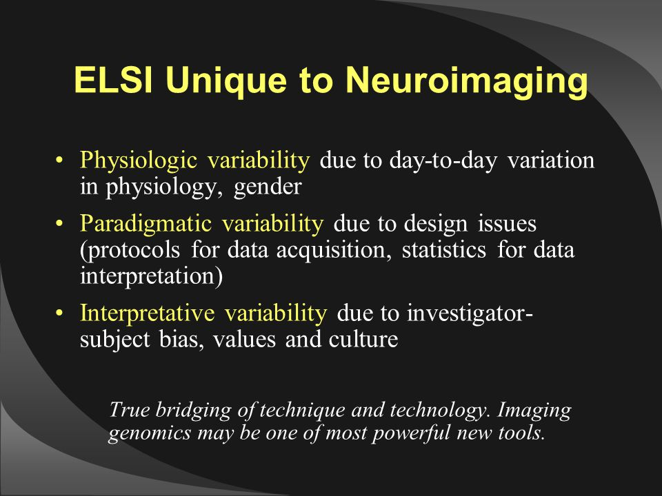 ELSI Unique to Neuroimaging Physiologic variability due to day-to-day variation in physiology, gender Paradigmatic variability due to design issues (p