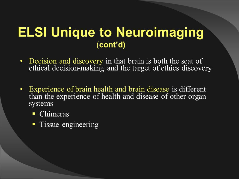 ELSI Unique to Neuroimaging (cont'd) Decision and discovery in that brain is both the seat of ethical decision-making and the target of ethics discove