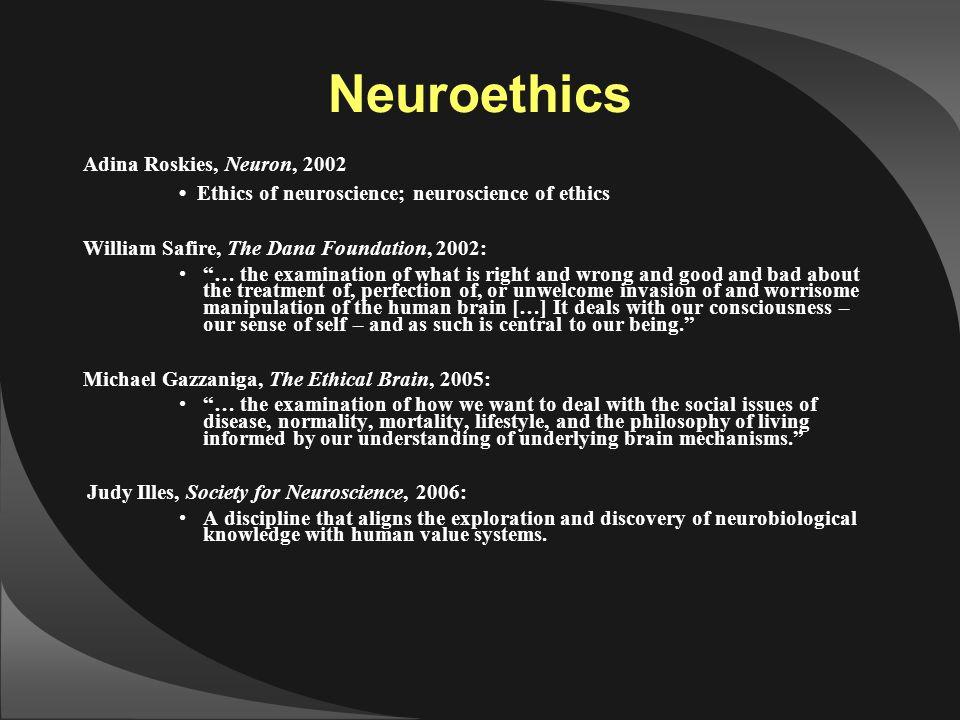 """Neuroethics Adina Roskies, Neuron, 2002 Ethics of neuroscience; neuroscience of ethics William Safire, The Dana Foundation, 2002: """"… the examination o"""