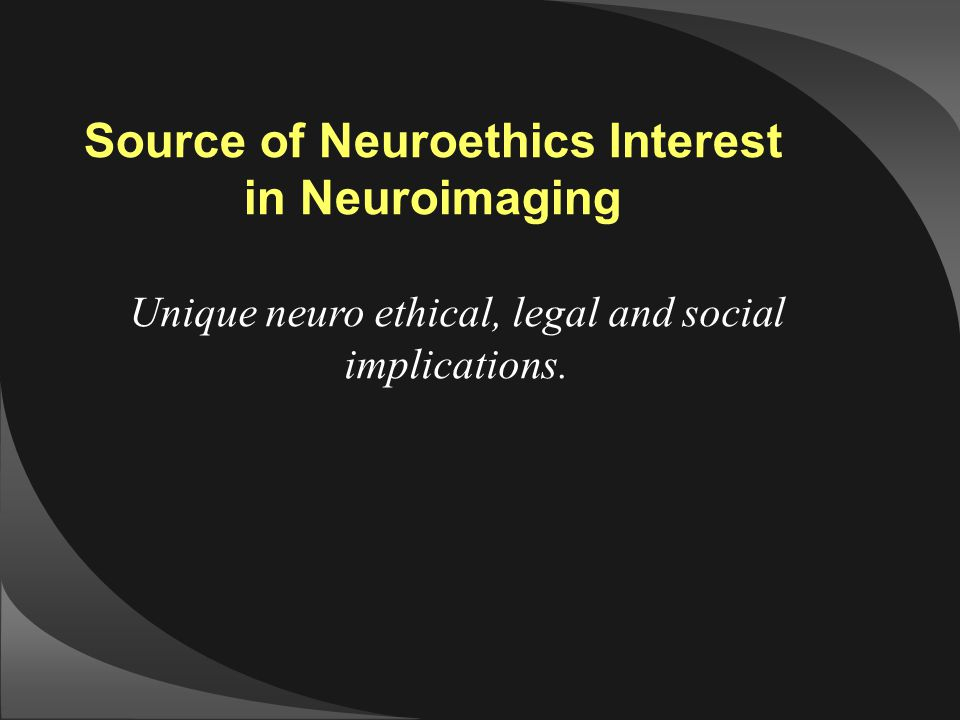 Source of Neuroethics Interest in Neuroimaging Unique neuro ethical, legal and social implications.