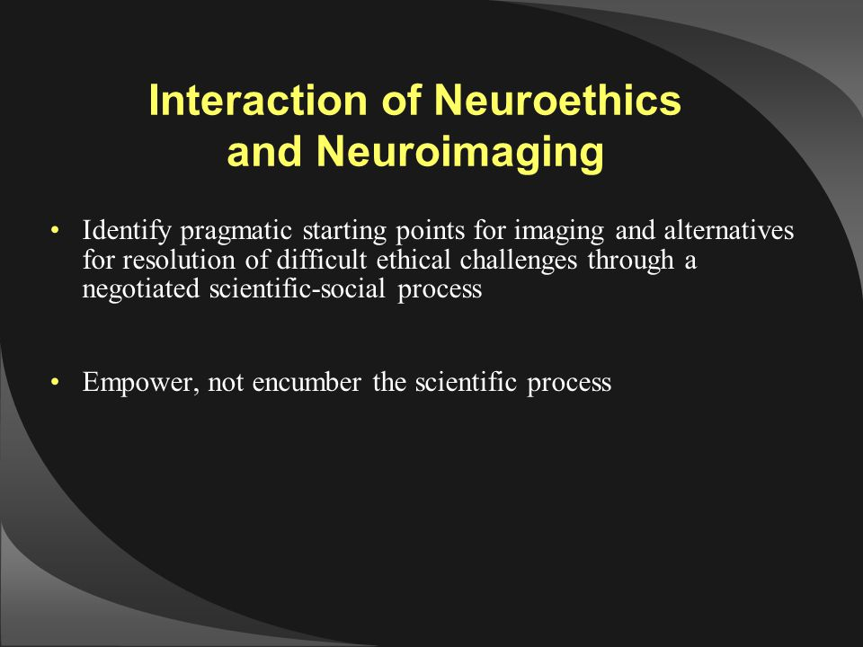 Interaction of Neuroethics and Neuroimaging Identify pragmatic starting points for imaging and alternatives for resolution of difficult ethical challe