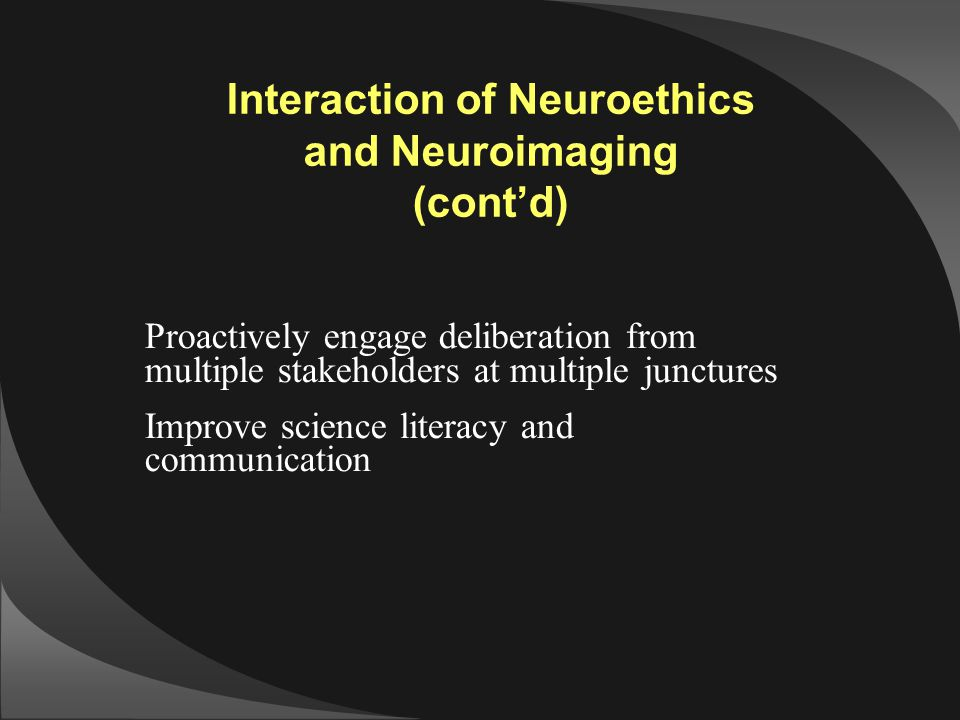 Interaction of Neuroethics and Neuroimaging (cont'd) Proactively engage deliberation from multiple stakeholders at multiple junctures Improve science