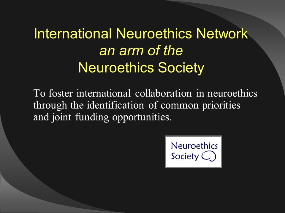 International Neuroethics Network an arm of the Neuroethics Society To foster international collaboration in neuroethics through the identification of common priorities and joint funding opportunities.