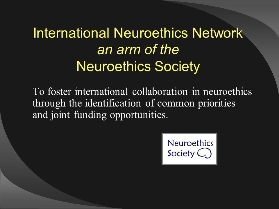 International Neuroethics Network an arm of the Neuroethics Society To foster international collaboration in neuroethics through the identification of