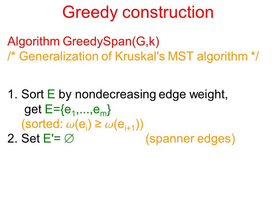 Greedy construction Algorithm GreedySpan(G,k) /* Generalization of Kruskal's MST algorithm */ 1.Sort E by nondecreasing edge weight, get E={e 1,...,e
