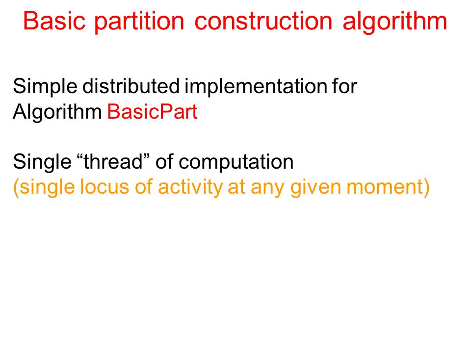 Basic partition construction algorithm Simple distributed implementation for Algorithm BasicPart Single thread of computation (single locus of activity at any given moment)