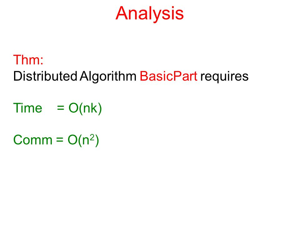Analysis Thm: Distributed Algorithm BasicPart requires Time = O(nk) Comm = O(n 2 )