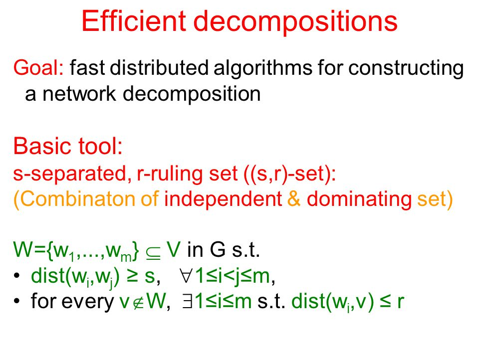 Efficient decompositions Goal: fast distributed algorithms for constructing a network decomposition Basic tool: s-separated, r-ruling set ((s,r)-set): (Combinaton of independent & dominating set) W={w 1,...,w m }  V in G s.t.