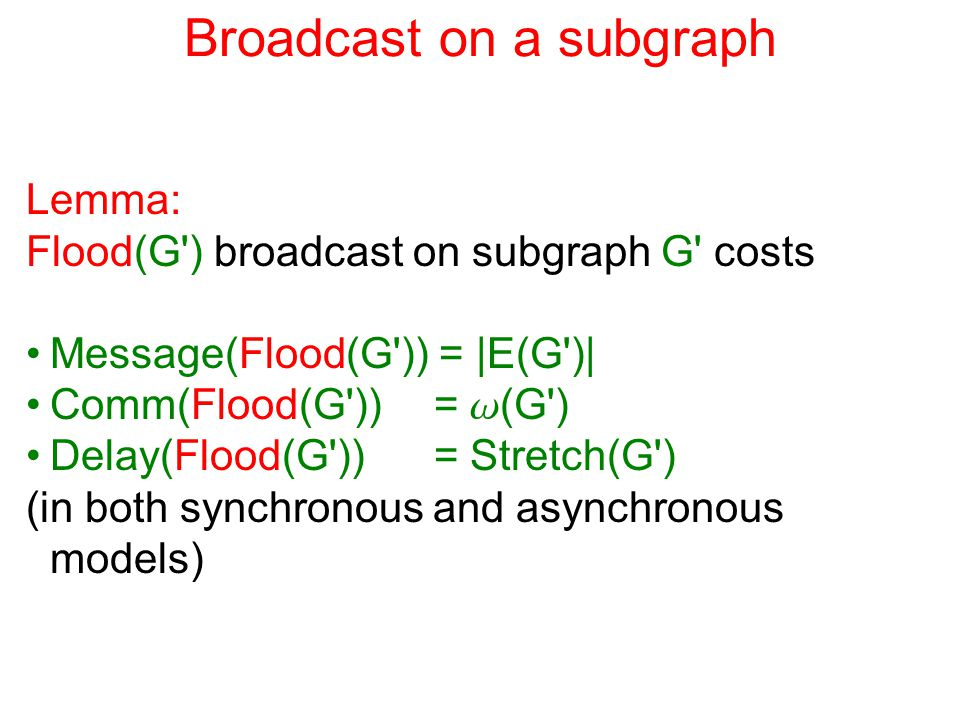 Broadcast on a subgraph Lemma: Flood(G ) broadcast on subgraph G costs Message(Flood(G )) = |E(G )| Comm(Flood(G )) = w (G ) Delay(Flood(G )) = Stretch(G ) (in both synchronous and asynchronous models)