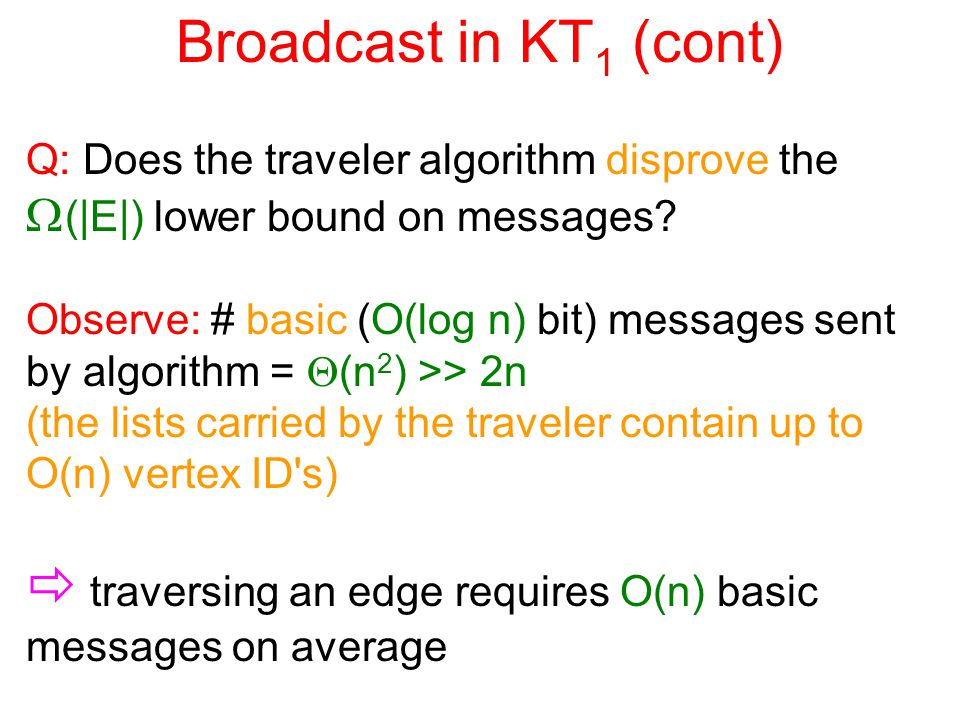 Broadcast in KT 1 (cont) Q: Does the traveler algorithm disprove the  (|E|) lower bound on messages.