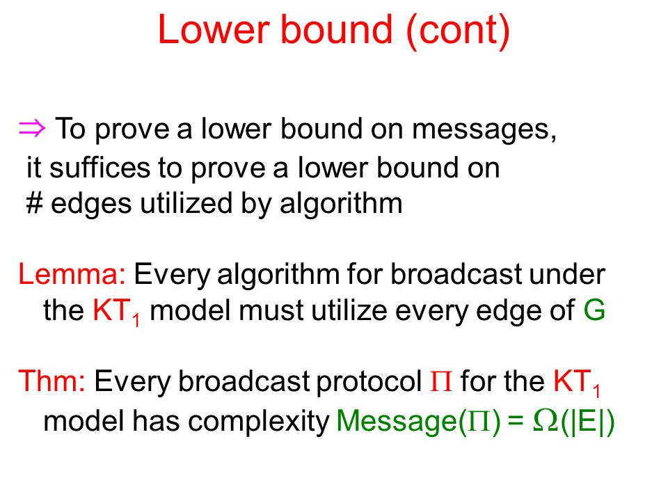 Lower bound (cont) ⇒ To prove a lower bound on messages, it suffices to prove a lower bound on # edges utilized by algorithm Lemma: Every algorithm for broadcast under the KT 1 model must utilize every edge of G Thm: Every broadcast protocol  for the KT 1 model has complexity Message(  ) =  (|E|)