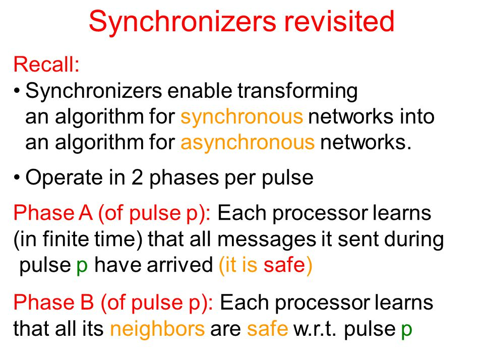 Synchronizers revisited Recall: Synchronizers enable transforming an algorithm for synchronous networks into an algorithm for asynchronous networks.