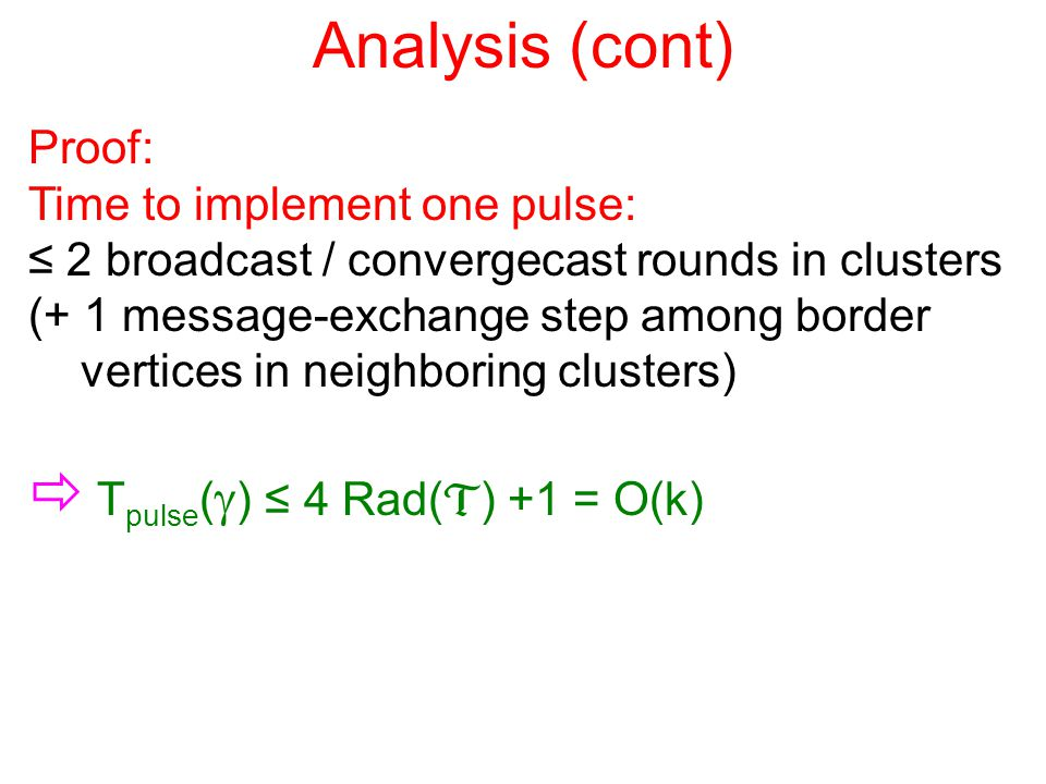 Analysis (cont) Proof: Time to implement one pulse: ≤ 2 broadcast / convergecast rounds in clusters (+ 1 message-exchange step among border vertices in neighboring clusters)  T pulse (  ) ≤ 4 Rad(  ) +1 = O(k)