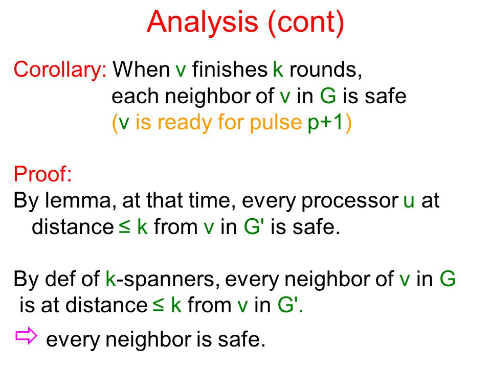 Analysis (cont) Corollary: When v finishes k rounds, each neighbor of v in G is safe (v is ready for pulse p+1) Proof: By lemma, at that time, every processor u at distance ≤ k from v in G is safe.