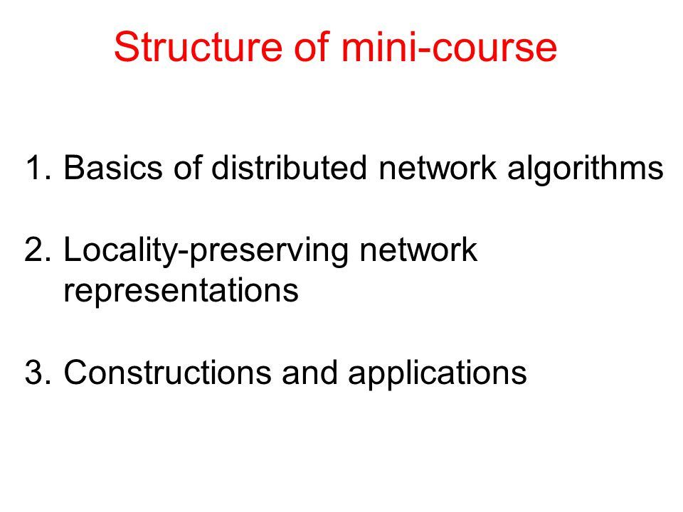 Structure of mini-course 1.Basics of distributed network algorithms 2.Locality-preserving network representations 3.Constructions and applications