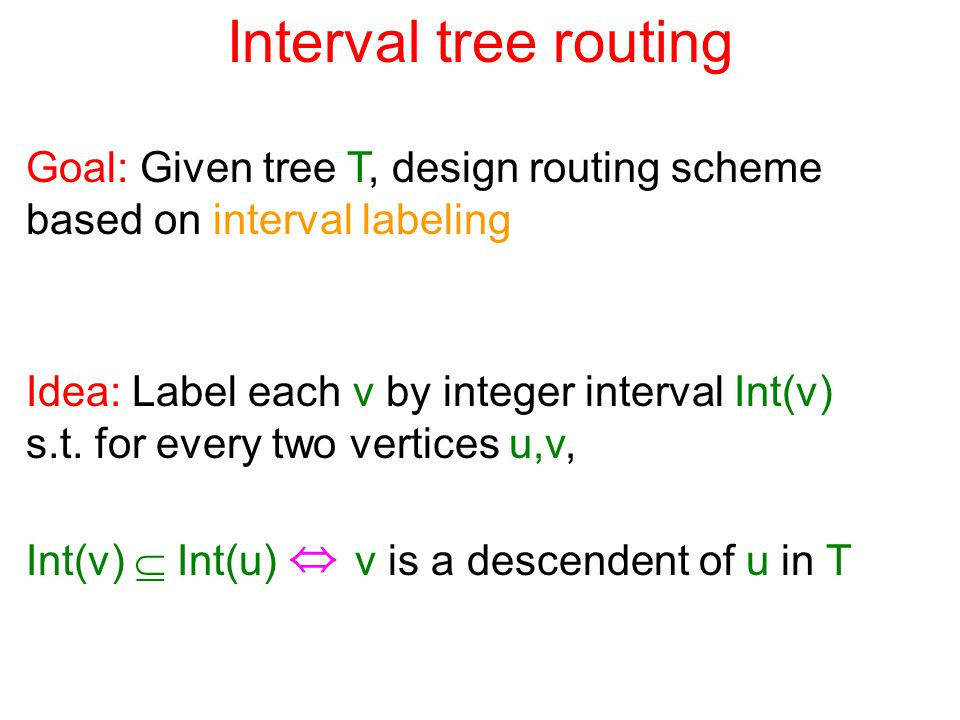 Interval tree routing Goal: Given tree T, design routing scheme based on interval labeling Idea: Label each v by integer interval Int(v) s.t.
