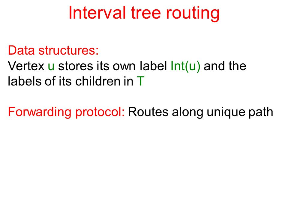 Interval tree routing Data structures: Vertex u stores its own label Int(u) and the labels of its children in T Forwarding protocol: Routes along unique path