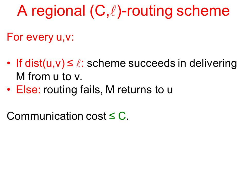 A regional (C, )-routing scheme For every u,v: If dist(u,v) ≤ : scheme succeeds in delivering M from u to v.