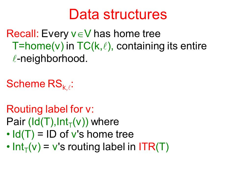 Data structures Recall: Every v  V has home tree T=home(v) in TC(k, ), containing its entire -neighborhood.