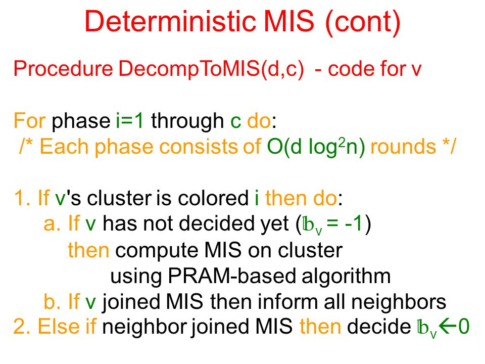 Deterministic MIS (cont) Procedure DecompToMIS(d,c) - code for v For phase i=1 through c do: /* Each phase consists of O(d log 2 n) rounds */ 1.If v s cluster is colored i then do: a.If v has not decided yet (  v = -1) then compute MIS on cluster using PRAM-based algorithm b.If v joined MIS then inform all neighbors 2.Else if neighbor joined MIS then decide  v  0