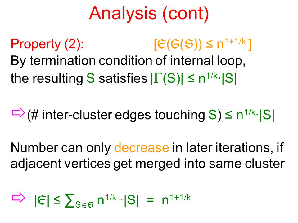 Analysis (cont) Property (2): [  (  (  )) ≤ n 1+1/k ] By termination condition of internal loop, the resulting S satisfies |  (S)| ≤ n 1/k ·|S|  (# inter-cluster edges touching S) ≤ n 1/k ·|S| Number can only decrease in later iterations, if adjacent vertices get merged into same cluster  |  | ≤ ∑ S   n 1/k ·|S| = n 1+1/k