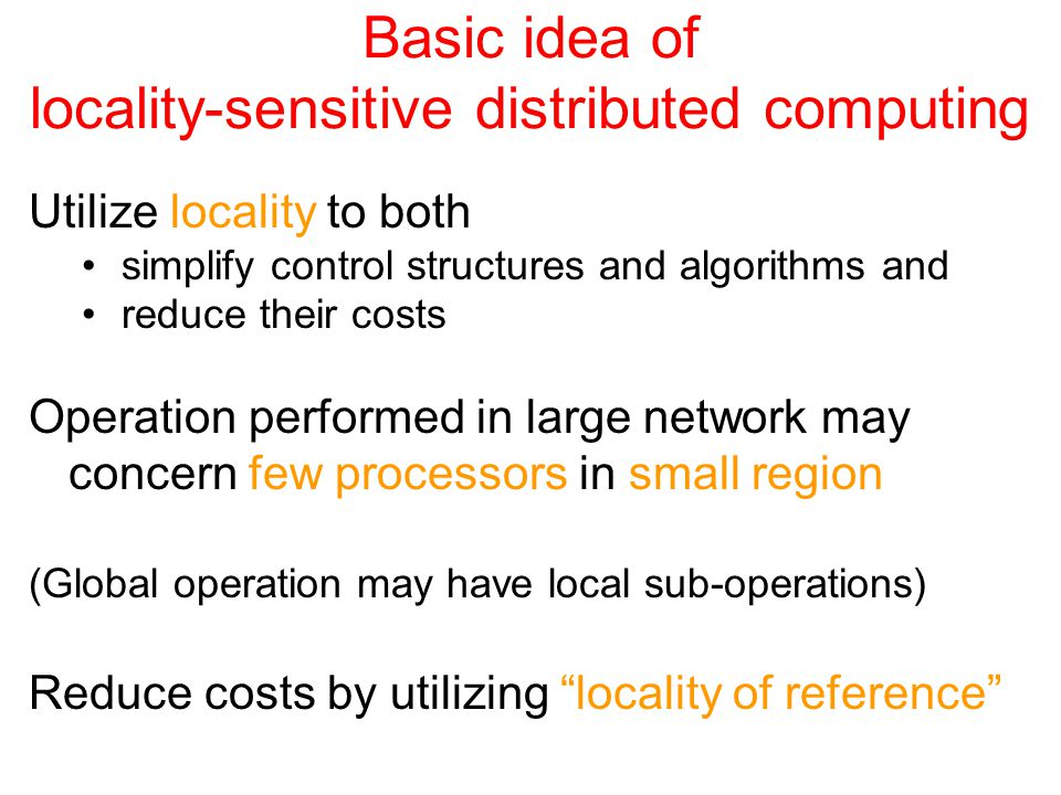 Basic idea of locality-sensitive distributed computing Utilize locality to both simplify control structures and algorithms and reduce their costs Operation performed in large network may concern few processors in small region (Global operation may have local sub-operations) Reduce costs by utilizing locality of reference