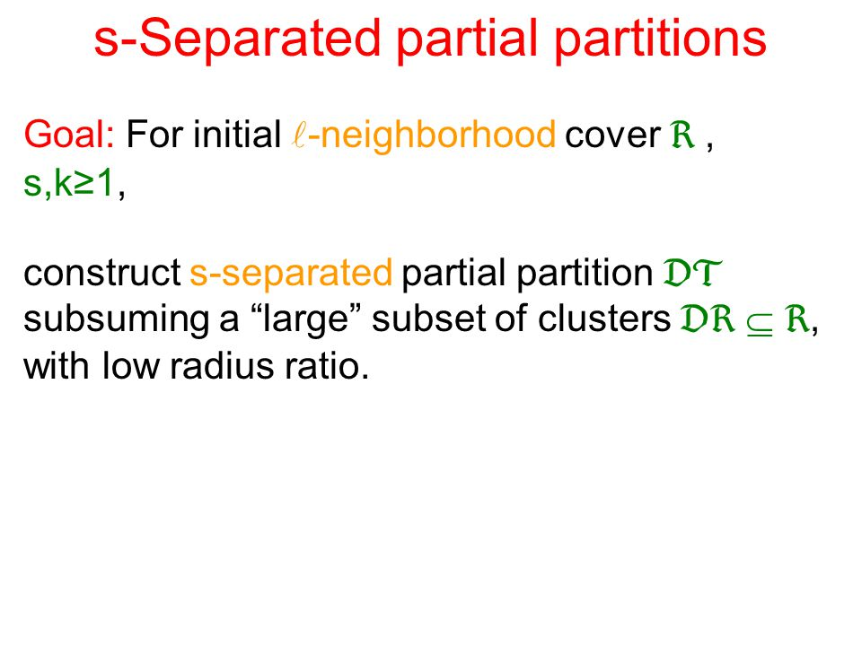 s-Separated partial partitions Goal: For initial -neighborhood cover , s,k≥1, construct s-separated partial partition  subsuming a large subset of clusters   , with low radius ratio.