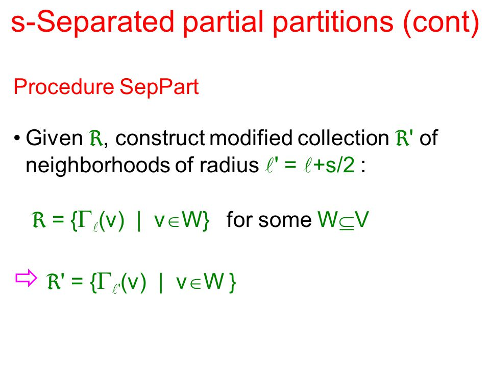 s-Separated partial partitions (cont) Procedure SepPart Given , construct modified collection  of neighborhoods of radius = +s/2 :  = {  (v) | v  W} for some W  V   = {  (v) | v  W }