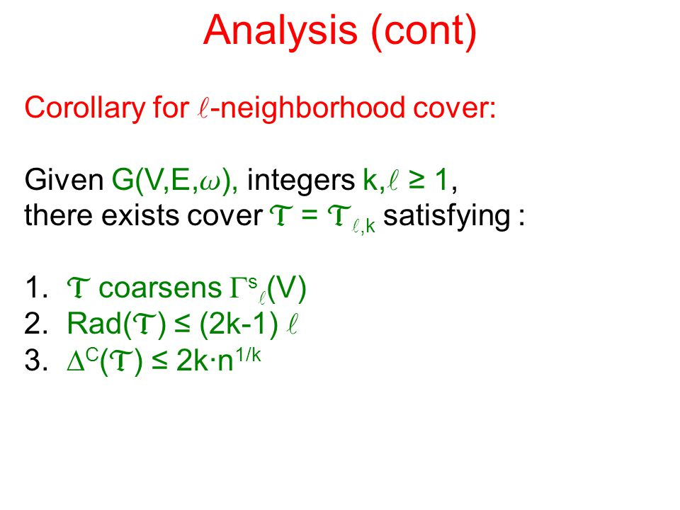 Analysis (cont) Corollary for -neighborhood cover: Given G(V,E, w ), integers k,  ≥ 1, there exists cover  = ,k satisfying : 1.