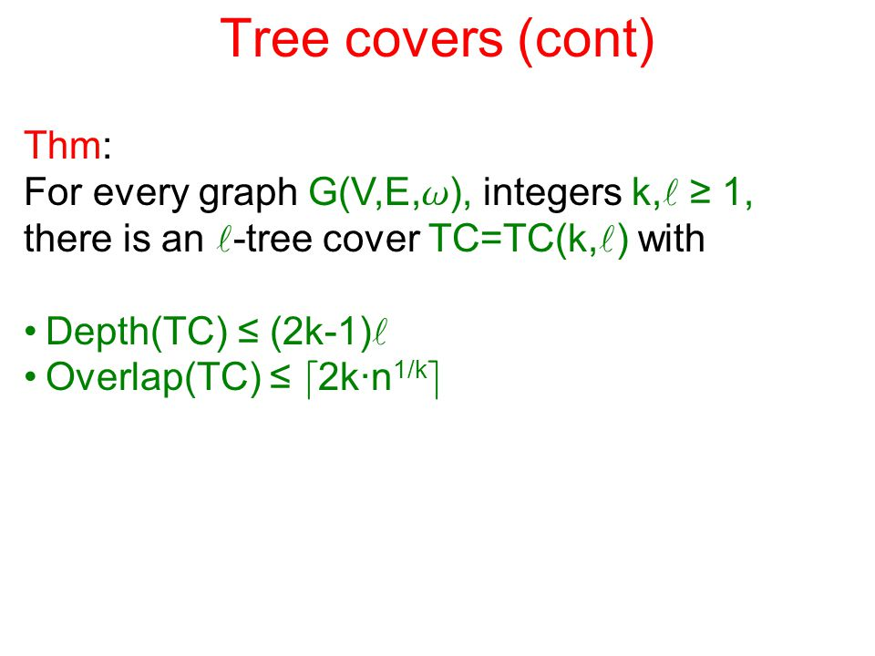 Tree covers (cont) Thm: For every graph G(V,E, w ), integers k, ≥ 1, there is an -tree cover TC=TC(k, ) with Depth(TC) ≤ (2k-1) Overlap(TC) ≤ d 2k·n 1/k e