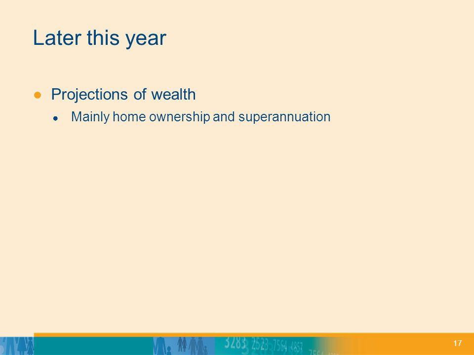 17 Later this year ●Projections of wealth ● Mainly home ownership and superannuation