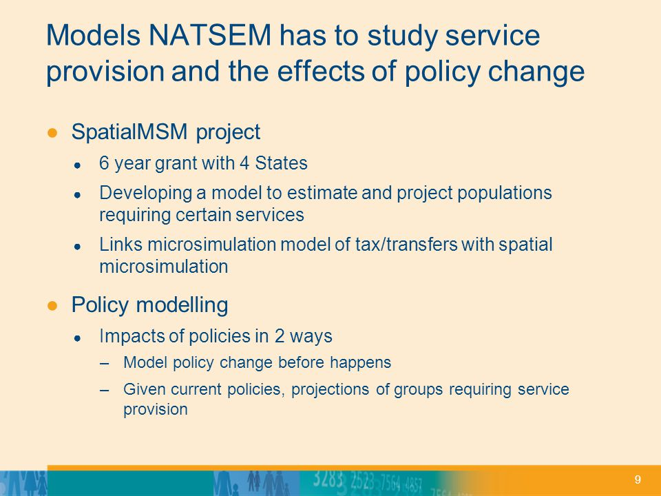 9 Models NATSEM has to study service provision and the effects of policy change ●SpatialMSM project ● 6 year grant with 4 States ● Developing a model to estimate and project populations requiring certain services ● Links microsimulation model of tax/transfers with spatial microsimulation ●Policy modelling ● Impacts of policies in 2 ways –Model policy change before happens –Given current policies, projections of groups requiring service provision
