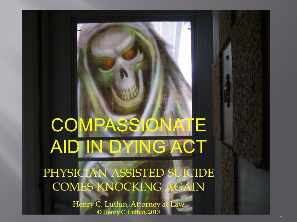 COMPASSIONATE AID IN DYING ACT PHYSICIAN ASSISTED SUICIDE COMES KNOCKING AGAIN Henry C. Luthin, Attorney at Law © Henry C. Luthin, 2013 1