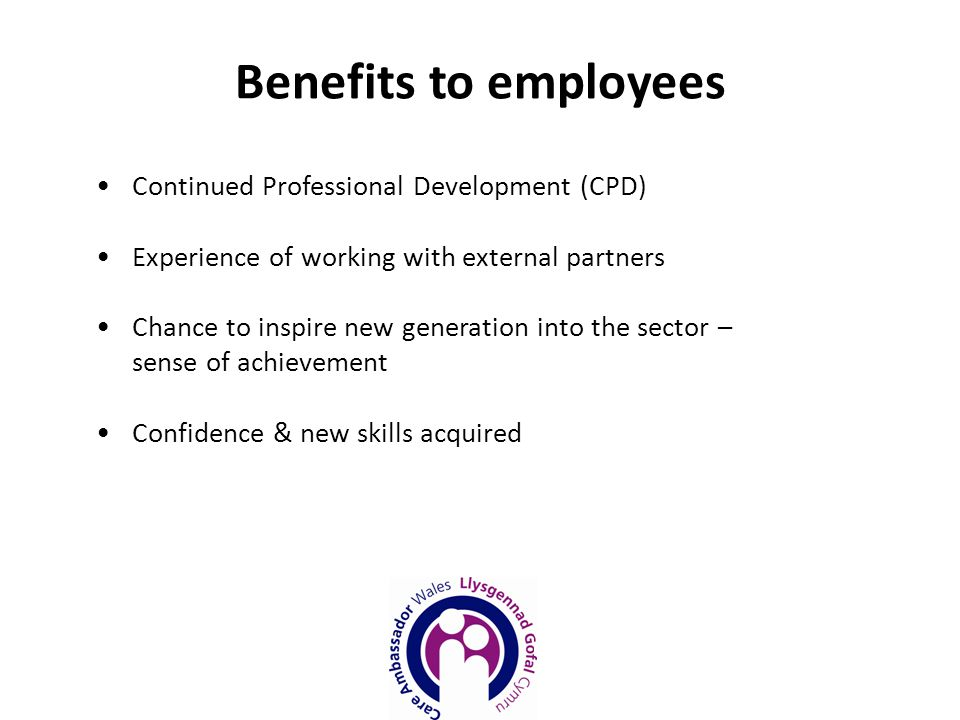 Benefits to employees Continued Professional Development (CPD) Experience of working with external partners Chance to inspire new generation into the sector – sense of achievement Confidence & new skills acquired
