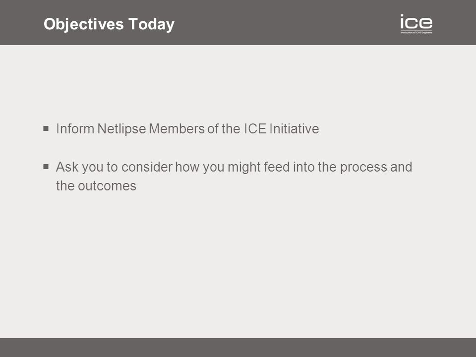 Objectives Today  Inform Netlipse Members of the ICE Initiative  Ask you to consider how you might feed into the process and the outcomes