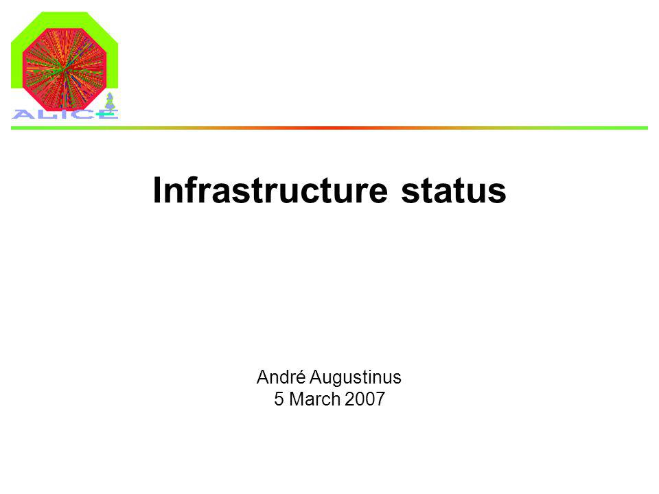 André Augustinus 5 March 2007 Infrastructure status