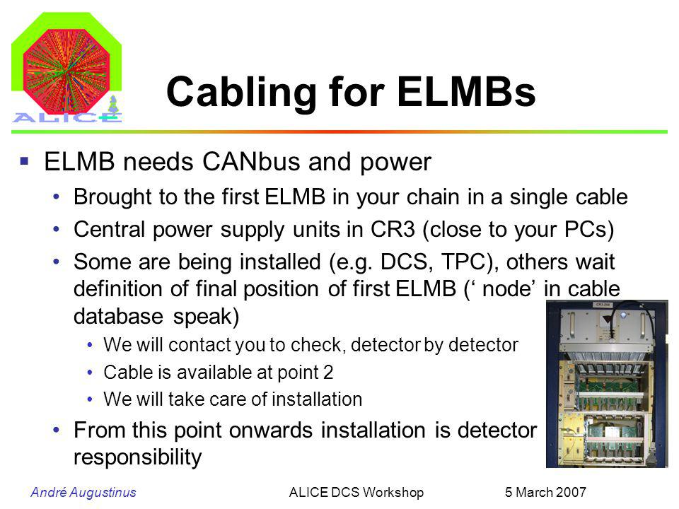 André Augustinus 5 March 2007ALICE DCS Workshop Cabling for ELMBs  ELMB needs CANbus and power Brought to the first ELMB in your chain in a single cable Central power supply units in CR3 (close to your PCs) Some are being installed (e.g.