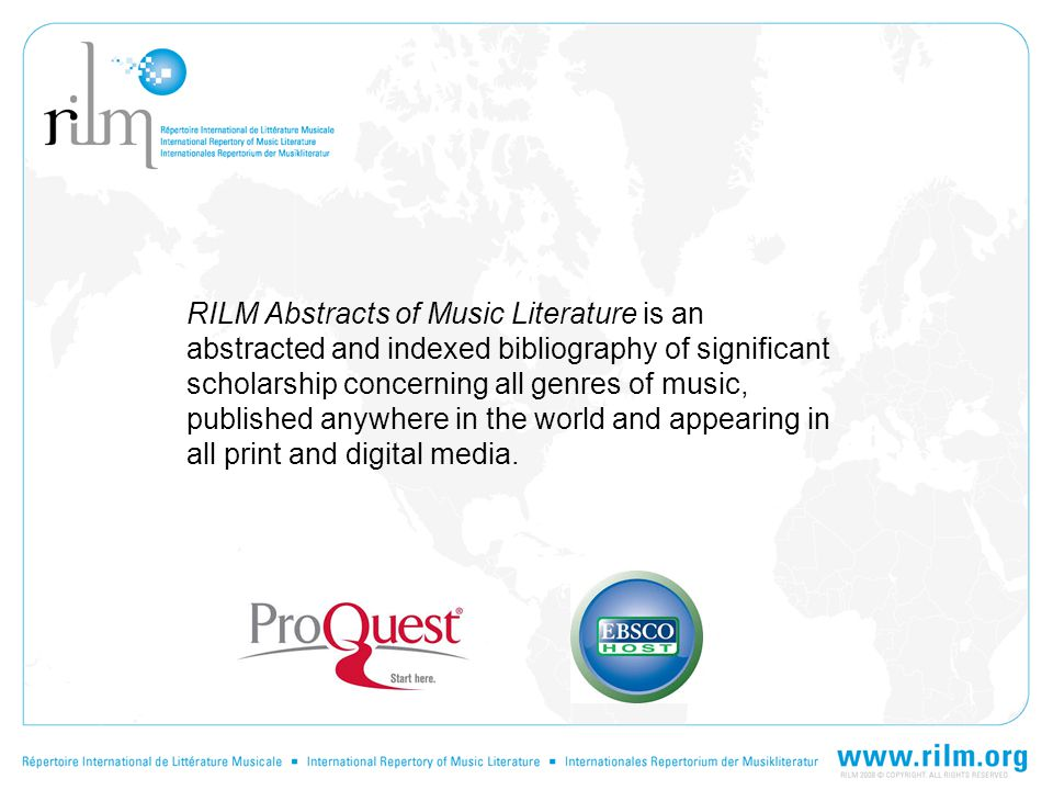 RILM Abstracts of Music Literature is an abstracted and indexed bibliography of significant scholarship concerning all genres of music, published anywhere in the world and appearing in all print and digital media.