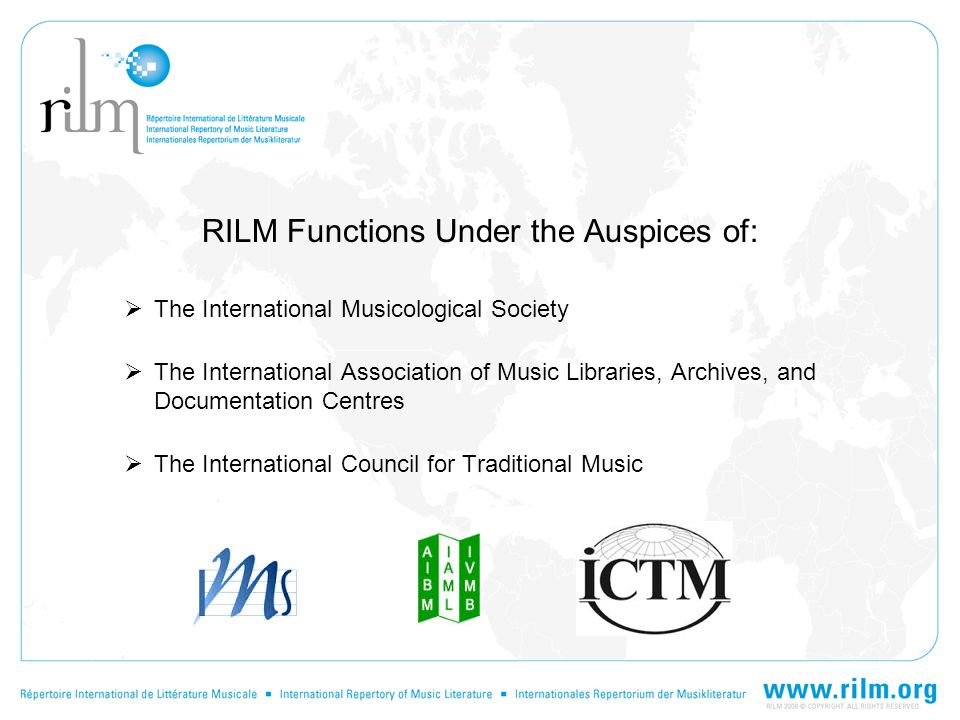 RILM Functions Under the Auspices of:  The International Musicological Society  The International Association of Music Libraries, Archives, and Documentation Centres  The International Council for Traditional Music