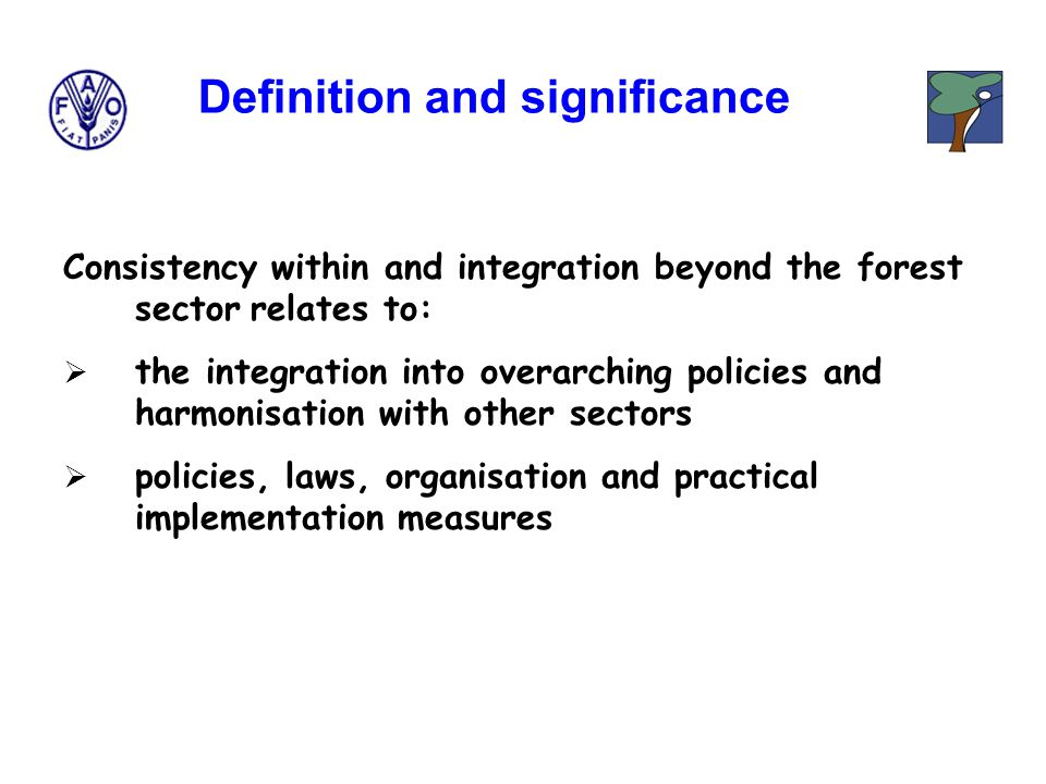 Consistency within and integration beyond the forest sector relates to:  the integration into overarching policies and harmonisation with other sectors  policies, laws, organisation and practical implementation measures Definition and significance