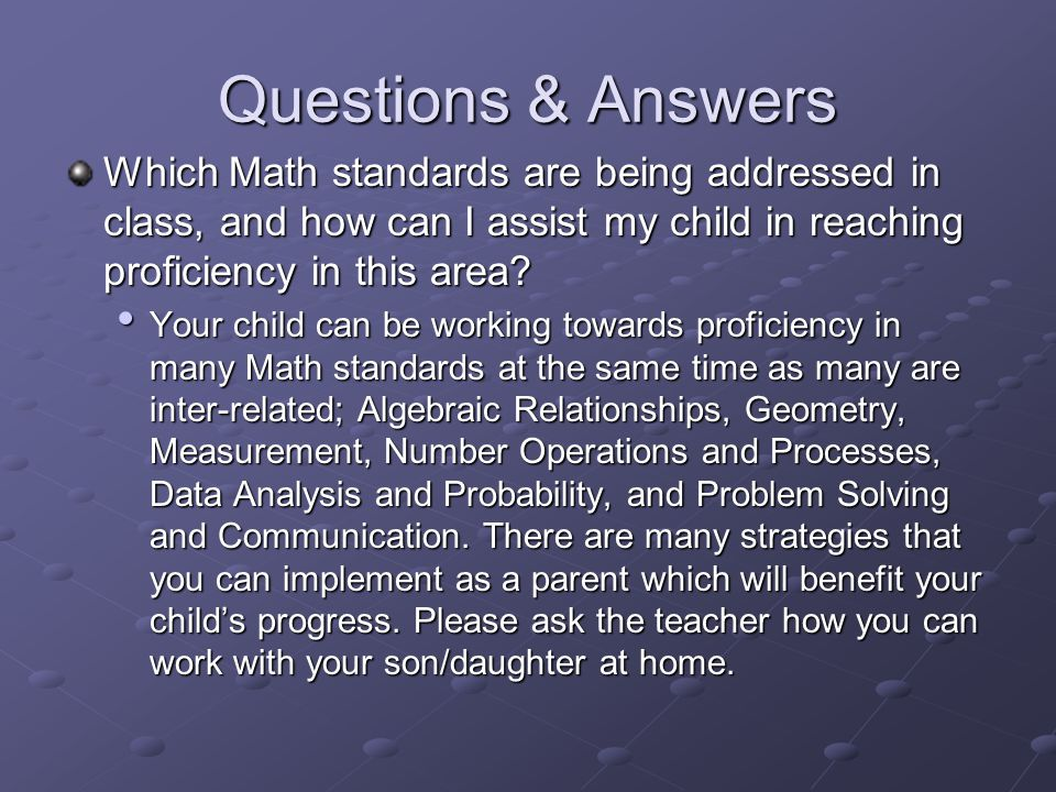 Questions & Answers Which Math standards are being addressed in class, and how can I assist my child in reaching proficiency in this area? Your child