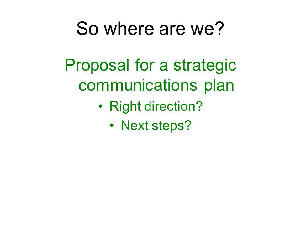 So where are we? Proposal for a strategic communications plan Right direction? Next steps?
