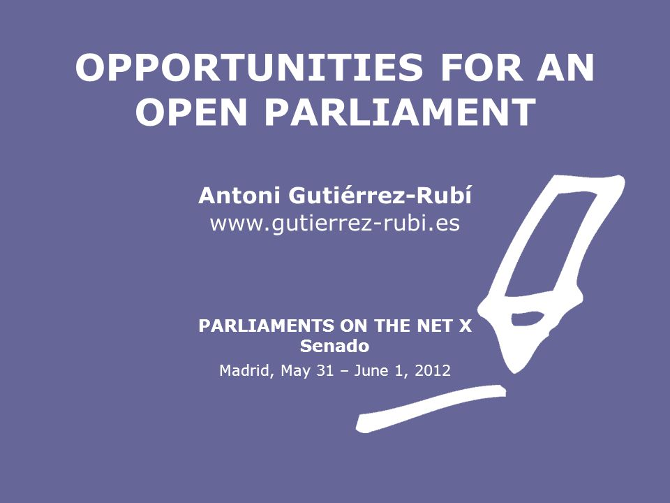 Antoni Gutiérrez-Rubí www.gutierrez-rubi.es PARLIAMENTS ON THE NET X Senado Madrid, May 31 – June 1, 2012 OPPORTUNITIES FOR AN OPEN PARLIAMENT