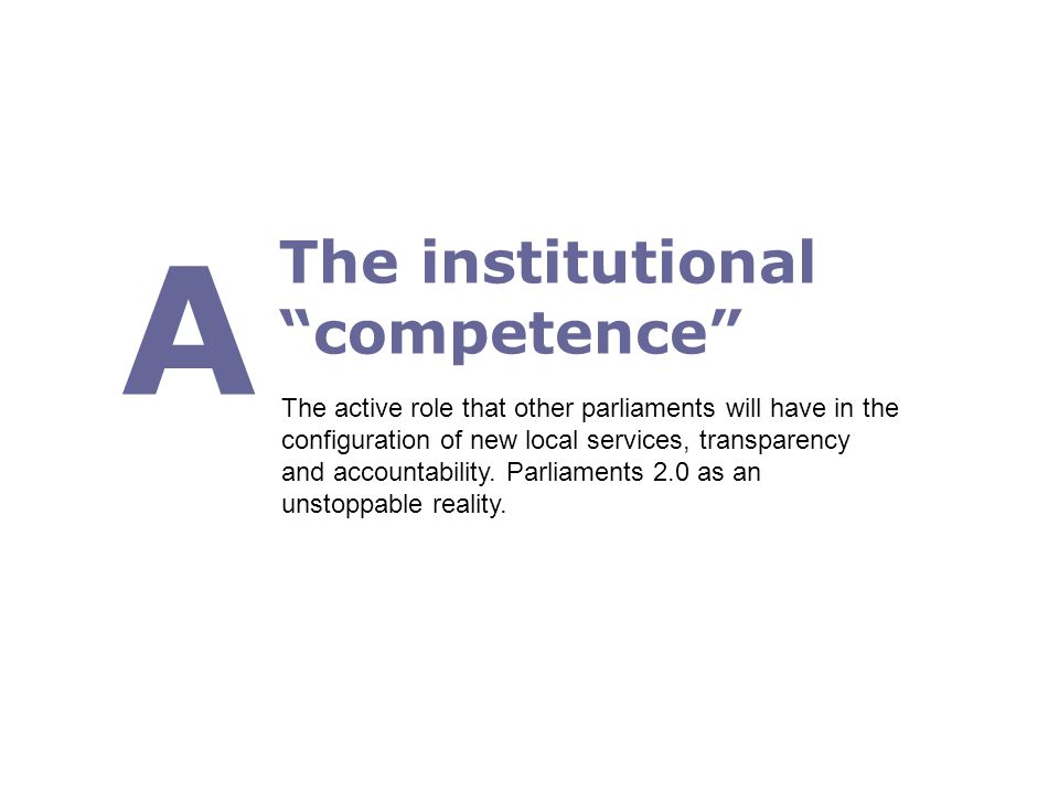 The institutional competence A The active role that other parliaments will have in the configuration of new local services, transparency and accountability.
