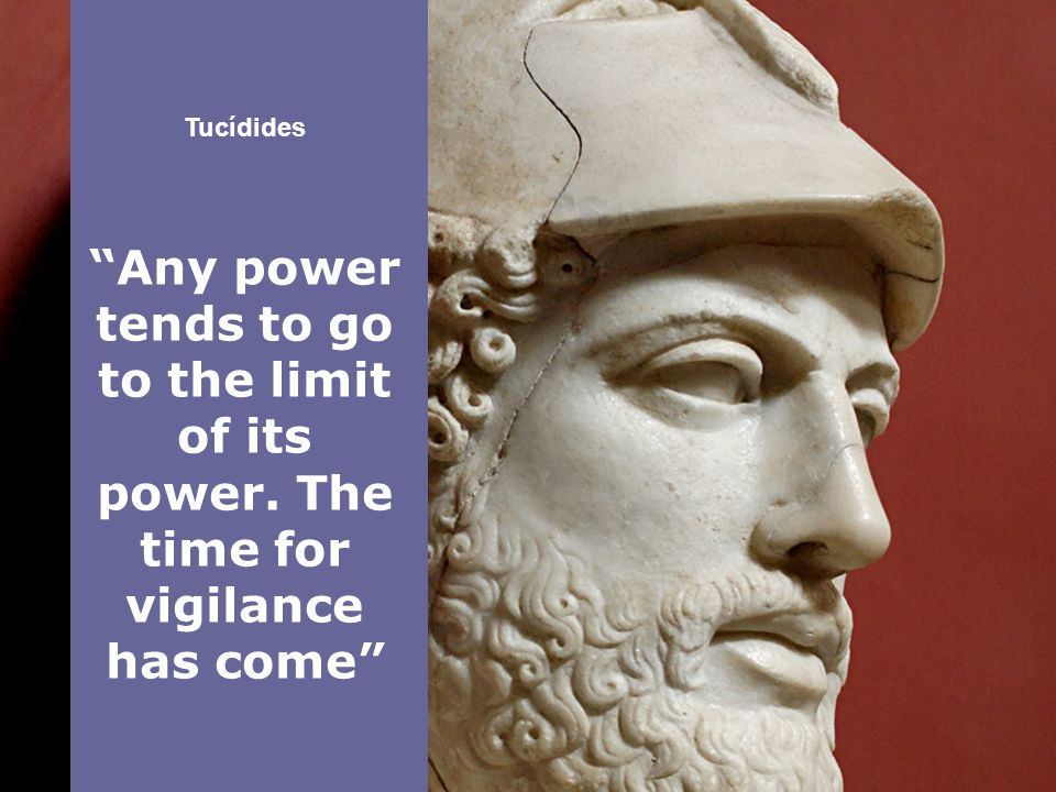 Tucídides Any power tends to go to the limit of its power. The time for vigilance has come