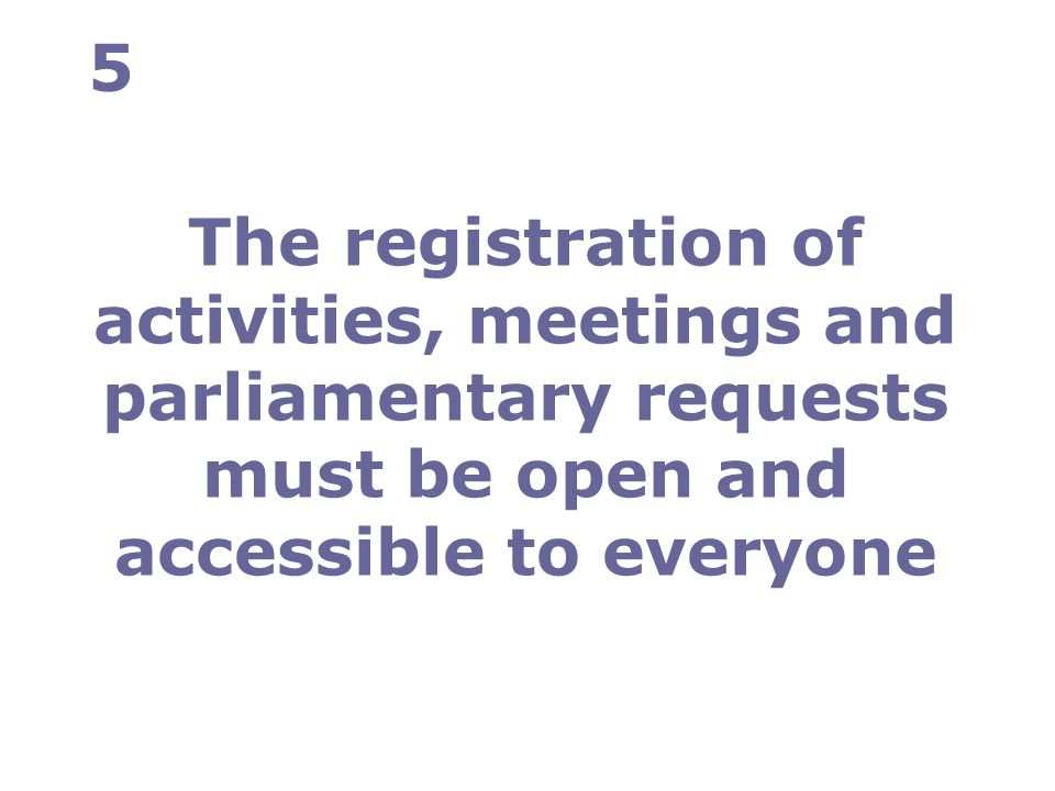 The registration of activities, meetings and parliamentary requests must be open and accessible to everyone 5