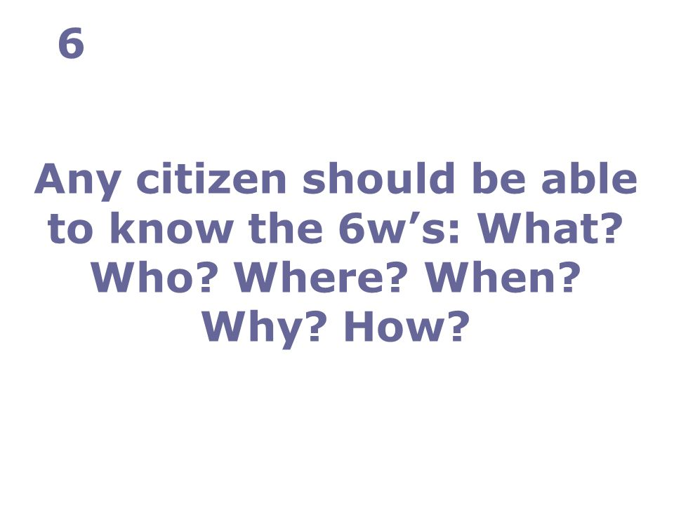 Any citizen should be able to know the 6w's: What Who Where When Why How 6