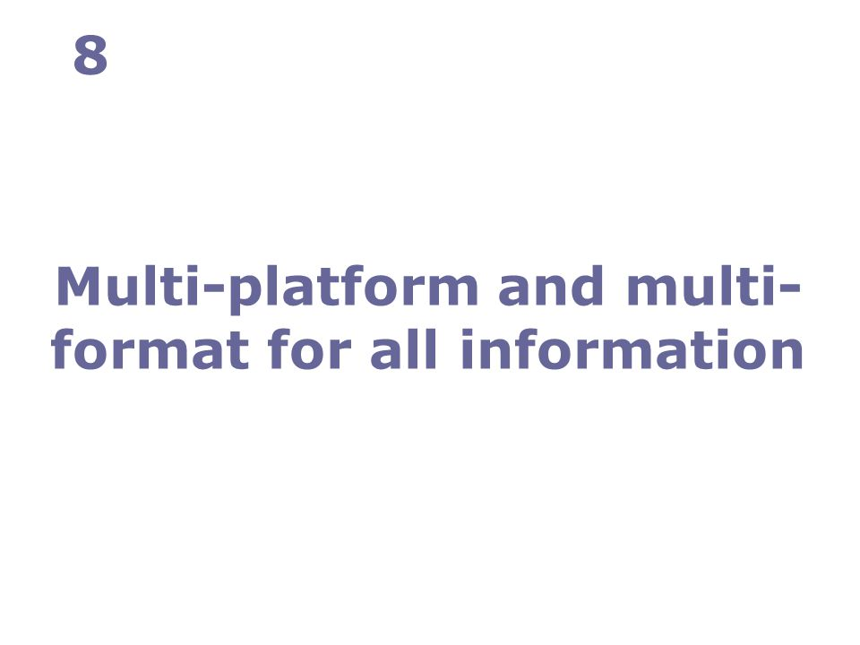 Multi-platform and multi- format for all information 8